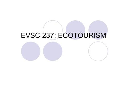"EVSC 237: ECOTOURISM. Chapter 12 Difficulty of defining tourism ""There is no accepted definition of what constitutes the industry; any definition runs."