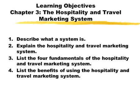 Learning Objectives Chapter 3: The Hospitality and Travel Marketing System 1.Describe what a system is. 2.Explain the hospitality and travel marketing.