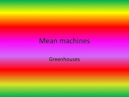 Mean machines Greenhouses. Define the terms 1.Greenhouse gas-a gas that contributes to the greenhouse effect by absorbing infrared radiation. Carbon dioxide.