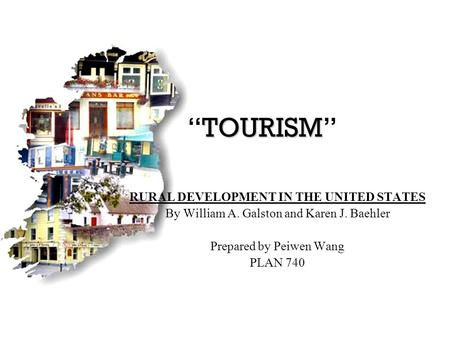 "TOURISM ""TOURISM"" RURAL DEVELOPMENT IN THE UNITED STATES By William A. Galston and Karen J. Baehler Prepared by Peiwen Wang PLAN 740."