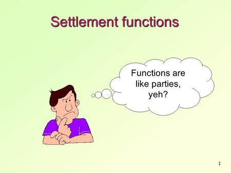 1 Settlement functions Functions are like parties, yeh?