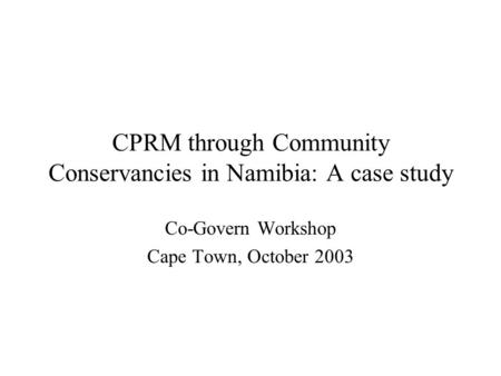 CPRM through Community Conservancies in Namibia: A case study Co-Govern Workshop Cape Town, October 2003.