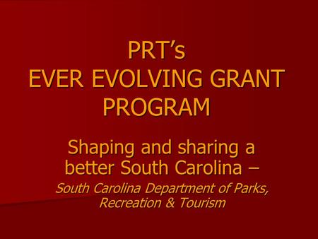 PRT's EVER EVOLVING GRANT PROGRAM Shaping and sharing a better South Carolina – South Carolina Department of Parks, Recreation & Tourism.