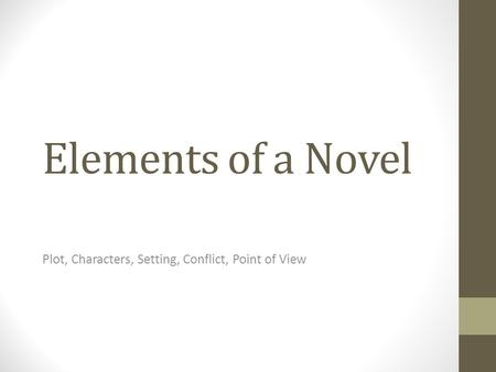 Elements of a Novel Plot, Characters, Setting, Conflict, Point of View.
