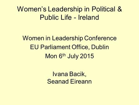 Women's Leadership in Political & Public Life - Ireland Women in Leadership Conference EU Parliament Office, Dublin Mon 6 th July 2015 Ivana Bacik, Seanad.