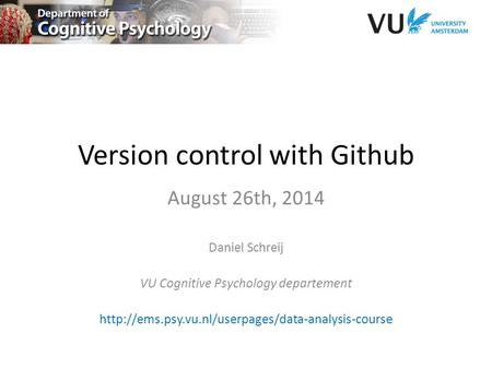 Version control with Github August 26th, 2014 Daniel Schreij VU Cognitive Psychology departement