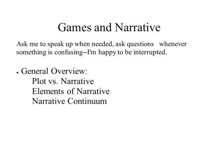 Games and Narrative Ask me to speak up when needed, ask questions whenever something is confusing--I'm happy to be interrupted. ● General Overview: Plot.