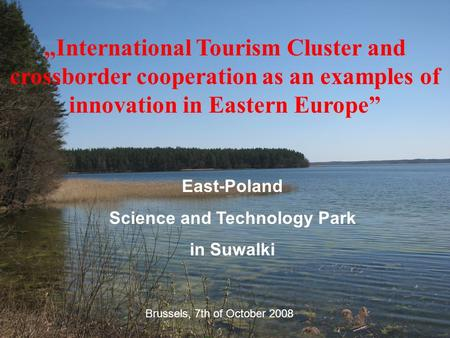 """International Tourism Cluster and crossborder cooperation as an examples of innovation in Eastern Europe"" East-Poland Science and Technology Park in Suwalki."