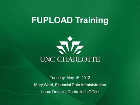 FUPLOAD Training Tuesday, May 15, 2012 Mary Ward, Financial Data Administration Laura Demski, Controller's Office.