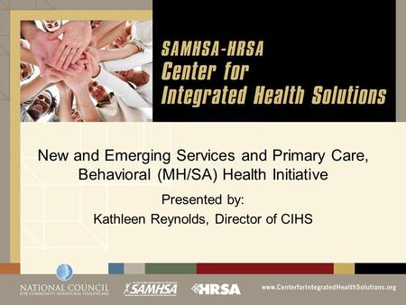 New and Emerging Services and Primary Care, Behavioral (MH/SA) Health Initiative Presented by: Kathleen Reynolds, Director of CIHS.