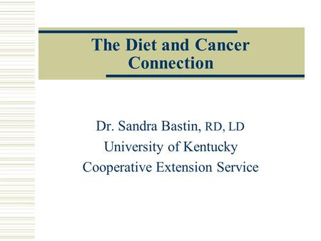 The Diet and Cancer Connection Dr. Sandra Bastin, RD, LD University of Kentucky Cooperative Extension Service.