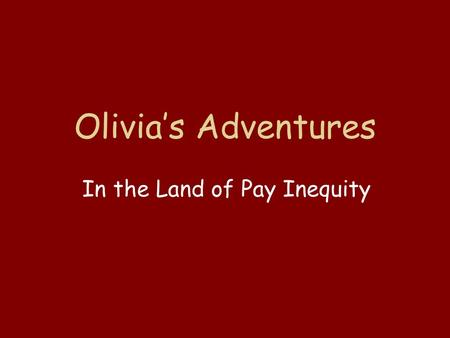 Olivia's Adventures In the Land of Pay Inequity. O nce upon a time, there was a woman named Olivia who wanted to see the world. She traveled to a far.