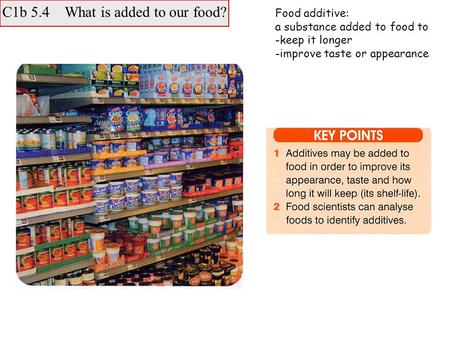 C1b 5.4 What is added to our food? Food additive: a substance added to food to -keep it longer -improve taste or appearance.