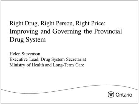 Right Drug, Right Person, Right Price: Improving and Governing the Provincial Drug System Helen Stevenson Executive Lead, Drug System Secretariat Ministry.
