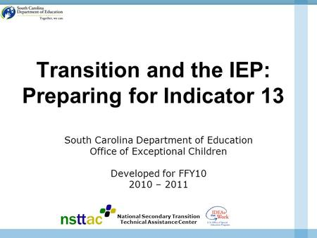 Transition and the IEP: Preparing for Indicator 13 South Carolina Department of Education Office of Exceptional Children Developed for FFY10 2010 – 2011.