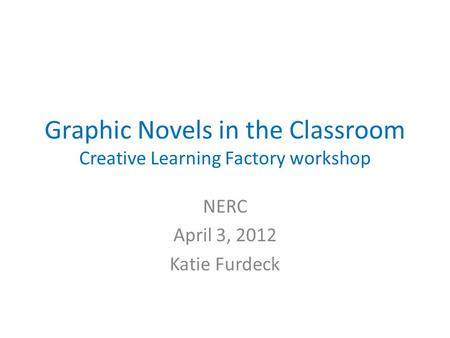 Graphic Novels in the Classroom Creative Learning Factory workshop NERC April 3, 2012 Katie Furdeck.