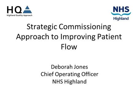 Strategic Commissioning Approach to Improving Patient Flow Deborah Jones Chief Operating Officer NHS Highland.