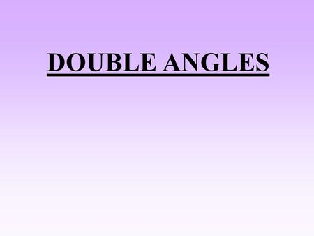 DOUBLE ANGLES. Let B =A sin (A + A) = sinA cosA + cosA sinA sin 2A = 2 sin A cos A Let B =A Since, cos 2 A + sin 2 A = 1 cos 2A = cos 2 A – ( 1 – cos.