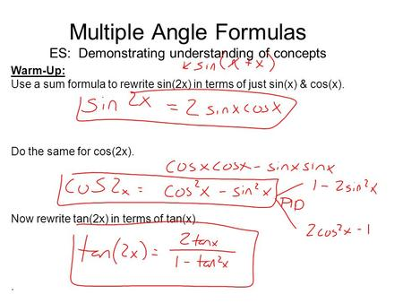 Multiple Angle Formulas ES: Demonstrating understanding of concepts Warm-Up: Use a sum formula to rewrite sin(2x) in terms of just sin(x) & cos(x). Do.