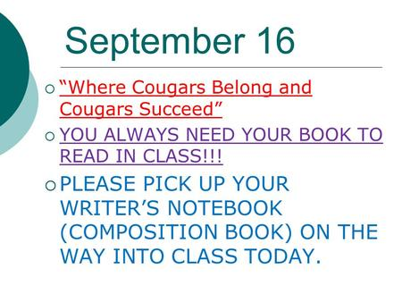 "September 16  ""Where Cougars Belong and Cougars Succeed""  YOU ALWAYS NEED YOUR BOOK TO READ IN CLASS!!!  PLEASE PICK UP YOUR WRITER'S NOTEBOOK (COMPOSITION."