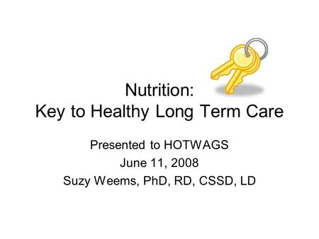 Nutrition: Key to Healthy Long Term Care Presented to HOTWAGS June 11, 2008 Suzy Weems, PhD, RD, CSSD, LD.