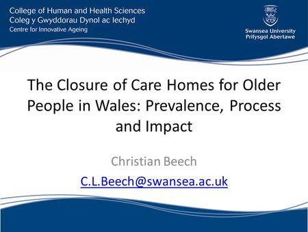 The Closure of Care Homes for Older People in Wales: Prevalence, Process and Impact Christian Beech