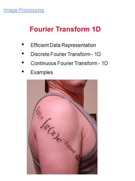 Image Processing Fourier Transform 1D Efficient Data Representation Discrete Fourier Transform - 1D Continuous Fourier Transform - 1D Examples.