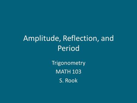 Amplitude, Reflection, and Period Trigonometry MATH 103 S. Rook.