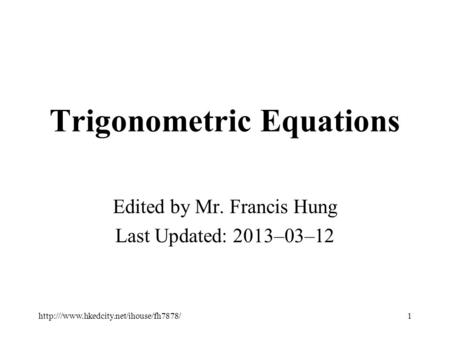 Trigonometric Equations Edited by Mr. Francis Hung Last Updated: 2013–03–12 1http:///www.hkedcity.net/ihouse/fh7878/