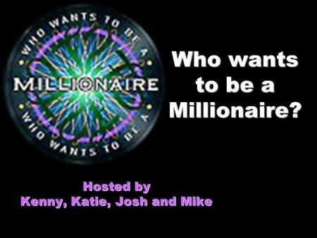 Who wants to be a Millionaire? Hosted by Kenny, Katie, Josh and Mike.