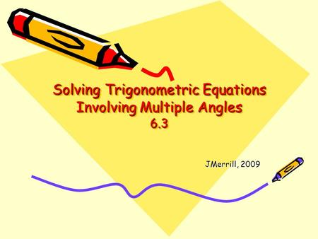 Solving Trigonometric Equations Involving Multiple Angles 6.3 JMerrill, 2009.