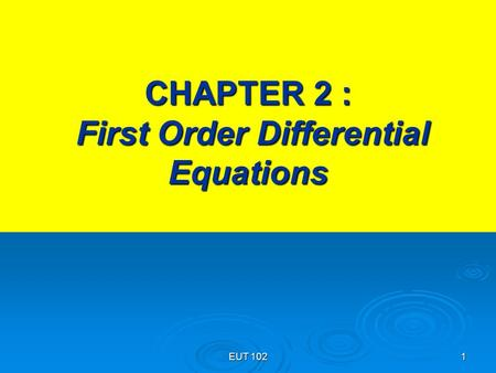 EUT 102 1 CHAPTER 2 : First Order Differential Equations.