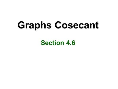 Graphs Cosecant Section 4.6 Objectives Graph cosecant functions Know key characteristics of the cosecant function.