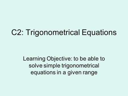 C2: Trigonometrical Equations Learning Objective: to be able to solve simple trigonometrical equations in a given range.