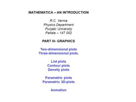 MATHEMATICA – AN INTRODUCTION R.C. Verma Physics Department Punjabi University Patiala – 147 002 PART III- GRAPHICS Two-dimensional plots Three-dimensional.