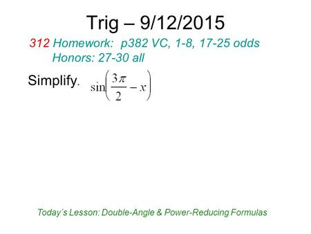 Trig – 9/12/2015 Simplify. 312 Homework: p382 VC, 1-8, 17-25 odds Honors: 27-30 all Today's Lesson: Double-Angle & Power-Reducing Formulas.