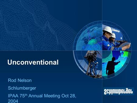 Unconventional Rod Nelson Schlumberger IPAA 75 th Annual Meeting Oct 28, 2004.