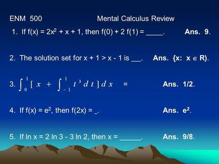 ENM 500Mental Calculus Review 1. If f(x) = 2x 2 + x + 1, then f(0) + 2 f(1) =. Ans. 9. 2. The solution set for x + 1 > x - 1 is. Ans. {x: x  R). 3. =