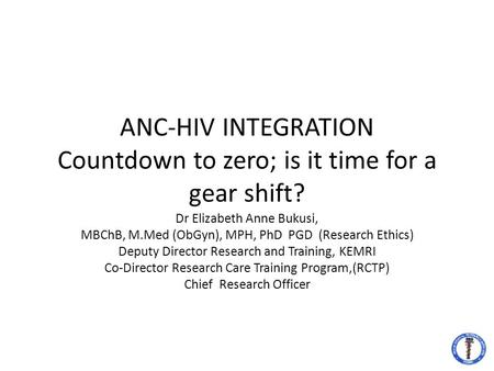 ANC-HIV INTEGRATION Countdown to zero; is it time for a gear shift? Dr Elizabeth Anne Bukusi, MBChB, M.Med (ObGyn), MPH, PhD PGD (Research Ethics) Deputy.