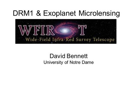 DRM1 & Exoplanet Microlensing David Bennett University of Notre Dame.
