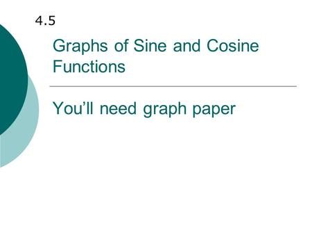 Graphs of Sine and Cosine Functions You'll need graph paper 4.5.