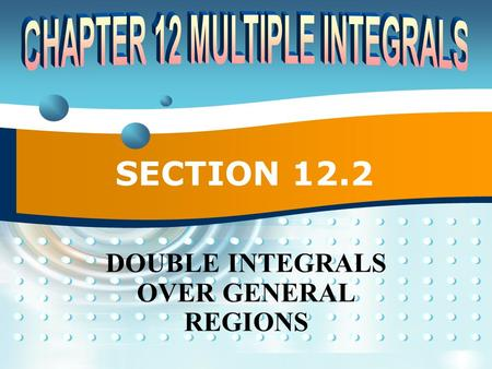 SECTION 12.2 DOUBLE INTEGRALS OVER GENERAL REGIONS.