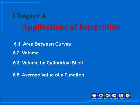 Chapter 6 Applications of Integration 机动 目录 上页 下页 返回 结束 6.1 Area Between Curves 6.2 Volume 6.3 Volume by Cylindrical Shell 6.5 Average Value of a Function.