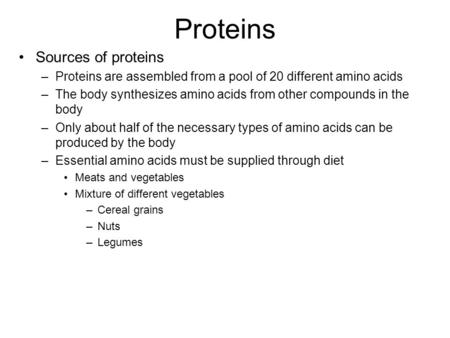 Proteins Sources of proteins –Proteins are assembled from a pool of 20 different amino acids –The body synthesizes amino acids from other compounds in.