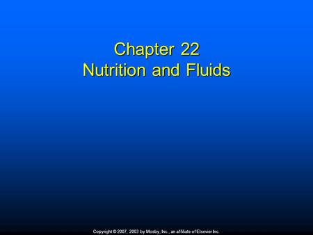 Copyright © 2007, 2003 by Mosby, Inc., an affiliate of Elsevier Inc. Chapter 22 Nutrition and Fluids.