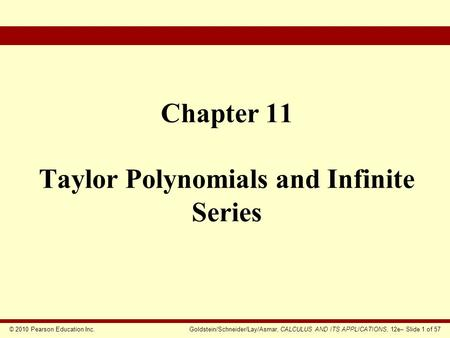 © 2010 Pearson Education Inc.Goldstein/Schneider/Lay/Asmar, CALCULUS AND ITS APPLICATIONS, 12e– Slide 1 of 57 Chapter 11 Taylor Polynomials and Infinite.
