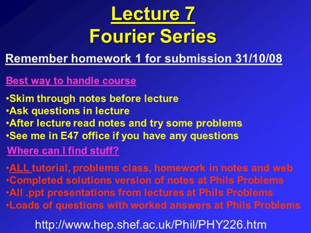 Lecture 7 Fourier Series Skim through notes before lecture Ask questions in lecture After lecture read notes and try some problems See me in E47 office.