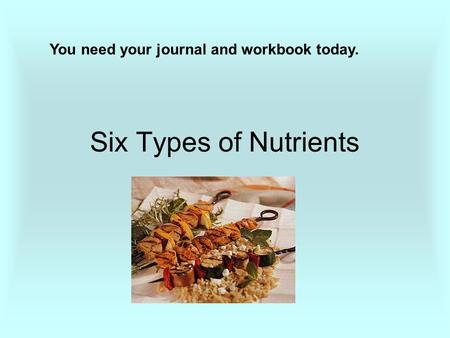 Six Types of Nutrients You need your journal and workbook today.