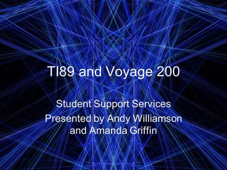 TI89 and Voyage 200 Student Support Services Presented by Andy Williamson and Amanda Griffin.