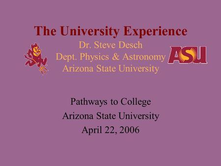 The University Experience Dr. Steve Desch Dept. Physics & Astronomy Arizona State University Pathways to College Arizona State University April 22, 2006.